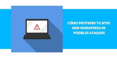 Tips que te ayudarán a proteger tu sitio web Wordpress de posibles ataques